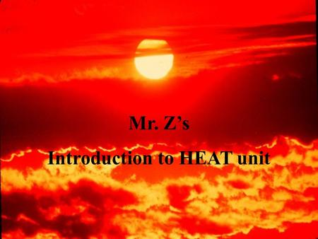 Mr. Z's Introduction to HEAT unit Do you think its Freezing Here?