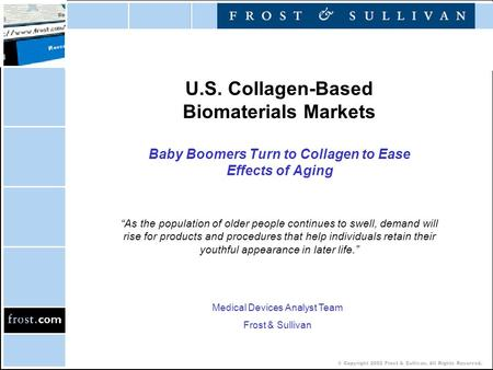 © Copyright 2002 Frost & Sullivan. All Rights Reserved. U.S. Collagen-Based Biomaterials Markets Baby Boomers Turn to Collagen to Ease Effects of Aging.