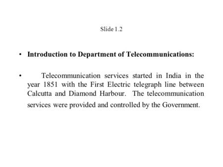 Slide 1.2 Introduction to Department of Telecommunications: Telecommunication services started in India in the year 1851 with the First Electric telegraph.