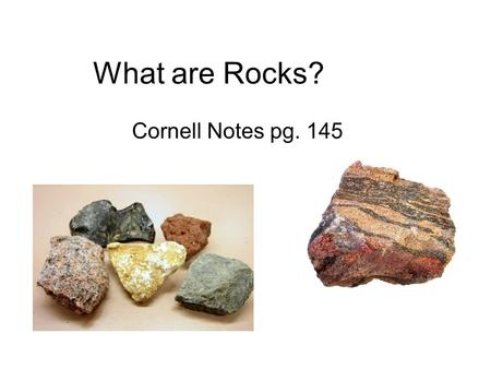 What are Rocks? Cornell Notes pg. 145.
