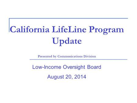 California LifeLine Program Update Presented by Communications Division Low-Income Oversight Board August 20, 2014.