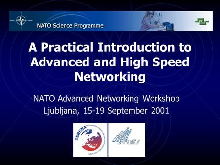A Practical Introduction to Advanced and High Speed Networking NATO Advanced Networking Workshop Ljubljana, 15-19 September 2001.