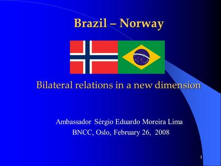 1 Brazil – Norway Bilateral relations in a new dimension Ambassador Sérgio Eduardo Moreira Lima BNCC, Oslo, February 26, 2008.