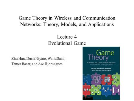 Game Theory in Wireless and Communication Networks: Theory, Models, and Applications Lecture 4 Evolutional Game Zhu Han, Dusit Niyato, Walid Saad, Tamer.