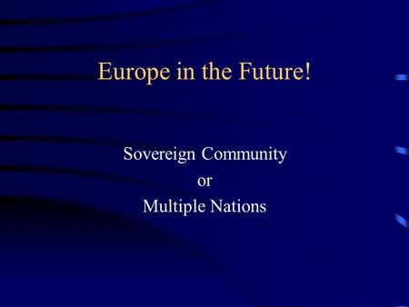Europe in the Future! Sovereign Community or Multiple Nations.
