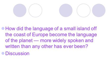 How did the language of a small island off the coast of Europe become the language of the planet — more widely spoken and written than any other has ever.