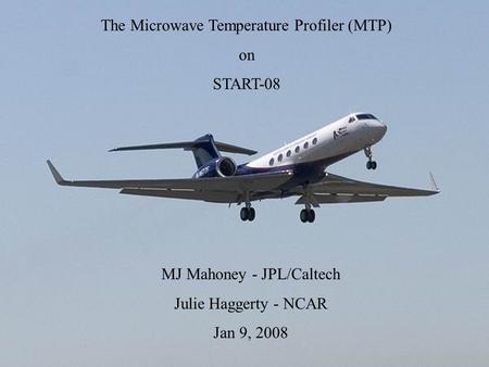 The Microwave Temperature Profiler (MTP) on START-08 MJ Mahoney - JPL/Caltech Julie Haggerty - NCAR Jan 9, 2008.