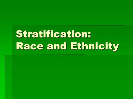Stratification: Race and Ethnicity. Racial Stratification  Race is a cultural construct  Based on perceived physical differences that imply hereditary.