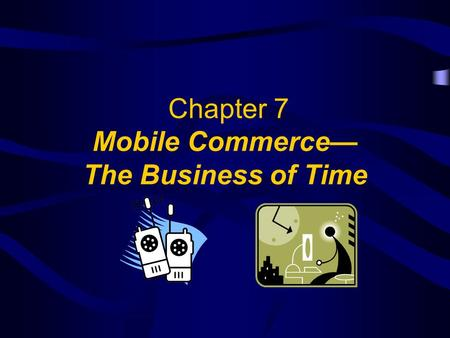 Chapter 7 Mobile Commerce— The Business of Time. 2 Objectives What Is M-Commerce? Why Wireless? Wireless LAN Wireless Application Protocol (WAP)