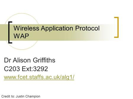 Wireless Application Protocol WAP Dr Alison Griffiths C203 Ext:3292 www.fcet.staffs.ac.uk/alg1/ Credit to: Justin Champion.