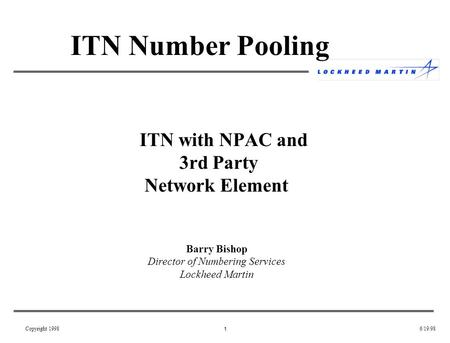 1 6/19/98Copyright 1998 ITN with NPAC and 3rd Party Network Element Barry Bishop Director of Numbering Services Lockheed Martin ITN Number Pooling.