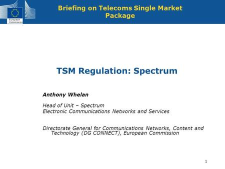 European Commission 1 TSM Regulation: Spectrum Briefing on Telecoms Single Market Package Anthony Whelan Head of Unit – Spectrum Electronic Communications.