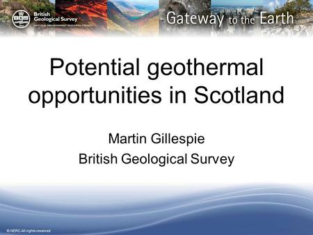 © NERC All rights reserved Potential geothermal opportunities in Scotland Martin Gillespie British Geological Survey.