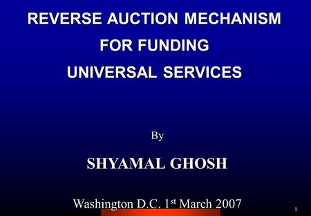 1 REVERSE AUCTION MECHANISM FOR FUNDING UNIVERSAL SERVICES By SHYAMAL GHOSH Washington D.C. 1 st March 2007.