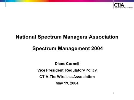 1 National Spectrum Managers Association Spectrum Management 2004 Diane Cornell Vice President, Regulatory Policy CTIA-The Wireless Association May 19,