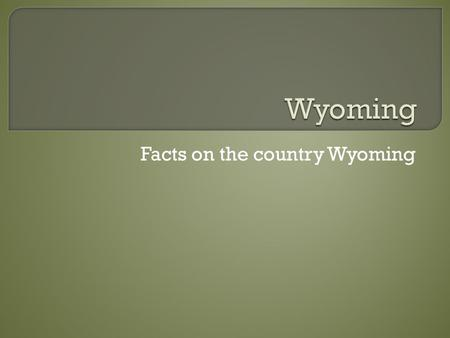 Facts on the country Wyoming.  Wyoming is the 10 largest state in area but is the least populated I guess because Wyoming has a lot hills and valleys.