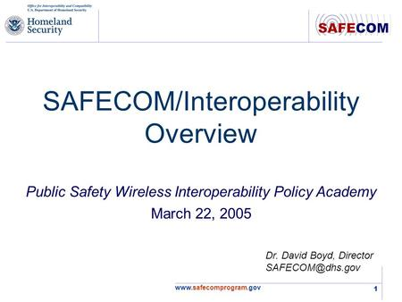 1 SAFECOM/Interoperability Overview Dr. David Boyd, Director Public Safety Wireless Interoperability Policy Academy.