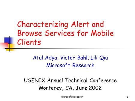 Microsoft Research1 Characterizing Alert and Browse Services for Mobile Clients Atul Adya, Victor Bahl, Lili Qiu Microsoft Research USENIX Annual Technical.