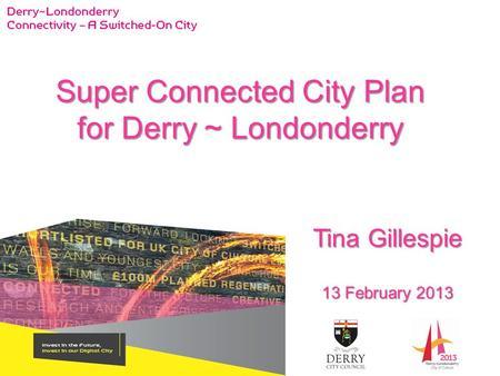 Tina Gillespie 13 February 2013 Super Connected City Plan for Derry ~ Londonderry.