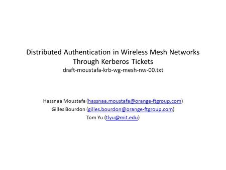 Distributed Authentication in Wireless Mesh Networks Through Kerberos Tickets draft-moustafa-krb-wg-mesh-nw-00.txt Hassnaa Moustafa