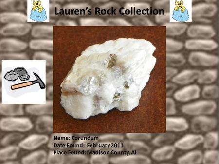 Lauren's Rock Collection Name: Corundum Date Found: February 2011 Place Found: Madison County, AL.