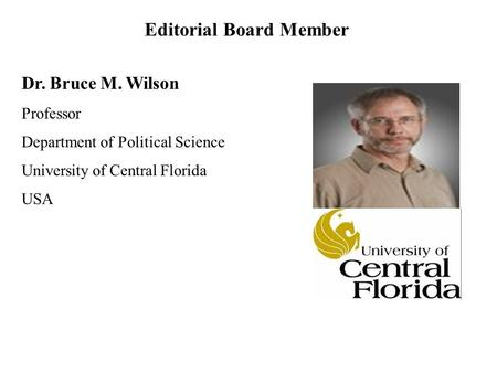 Dr. Bruce M. Wilson Professor Department of Political Science University of Central Florida USA Editorial Board Member.
