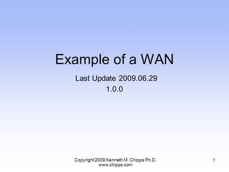 Example of a WAN Last Update 2009.06.29 1.0.0 1Copyright 2009 Kenneth M. Chipps Ph.D. www.chipps.com.