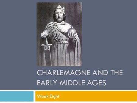 CHARLEMAGNE AND THE EARLY MIDDLE AGES Week Eight.