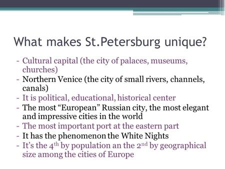 What makes St.Petersburg unique? -Cultural capital (the city of palaces, museums, churches) -Northern Venice (the city of small rivers, channels, canals)