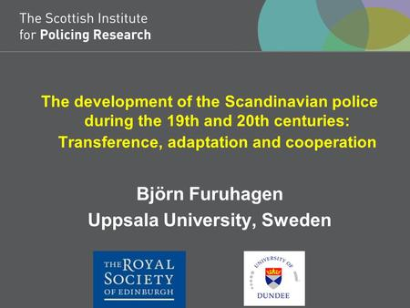 The development of the Scandinavian police during the 19th and 20th centuries: Transference, adaptation and cooperation Björn Furuhagen Uppsala University,