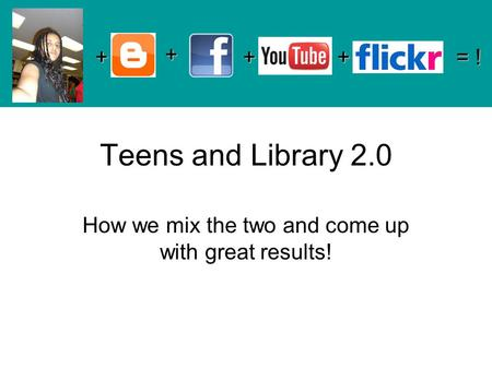 Teens and Library 2.0 How we mix the two and come up with great results! + + ++ = !