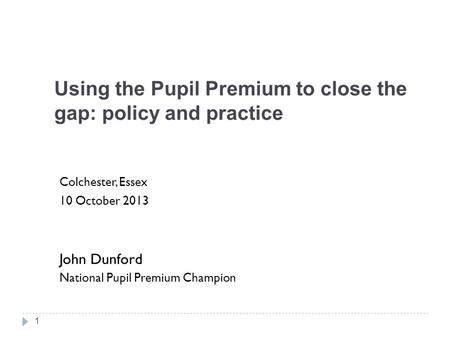 Using the Pupil Premium to close the gap: policy and practice Colchester, Essex 10 October 2013 John Dunford National Pupil Premium Champion 1.