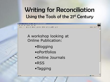 Writing for Reconciliation Using the Tools of the 21 st Century A workshop looking at Online Publication: Blogging ePortfolios Online Journals RSS Tagging.