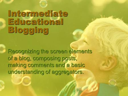 Intermediate Educational Blogging Recognizing the screen elements of a blog, composing posts, making comments and a basic understanding of aggregators.