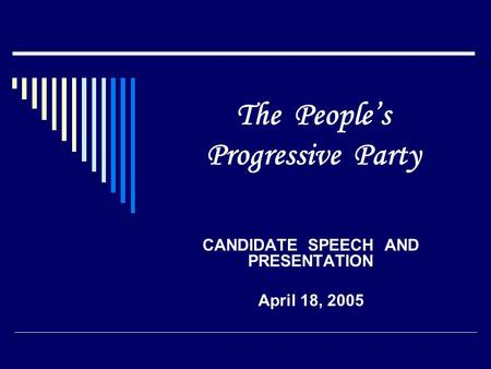 The People's Progressive Party CANDIDATE SPEECH AND PRESENTATION April 18, 2005.