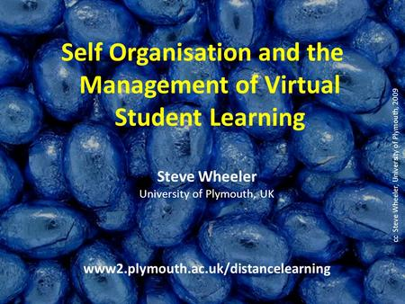 Steve Wheeler University of Plymouth, UK www2.plymouth.ac.uk/distancelearning Self Organisation and the Management of Virtual Student Learning cc Steve.