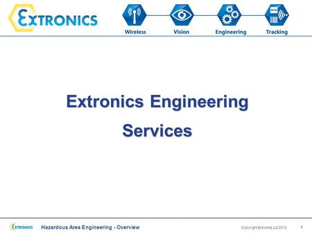 Hazardous Area Engineering - Overview Copyright Extronics Ltd 2013 1 Extronics Engineering Services.