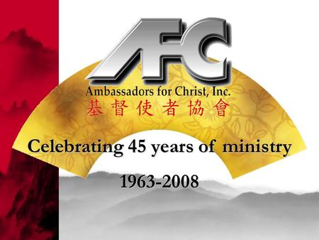 Celebrating 45 years of ministry 1963-2008. How AFC came to be Rev. Moses Chow Miss Christiana Tsai, The Queen of The Dark Chamber Mr. and Mrs. Ted Choy.