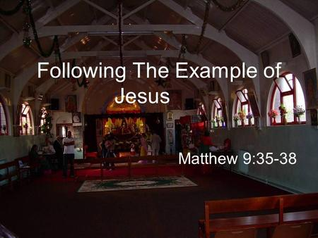Following The Example of Jesus Matthew 9:35-38. Jesus was going about all the cities and villages, teaching in their synagogues, and proclaiming the gospel.
