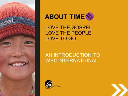 ABOUT TIME LOVE THE GOSPEL LOVE THE PEOPLE LOVE TO GO AN INTRODUCTION TO WEC INTERNATIONAL.