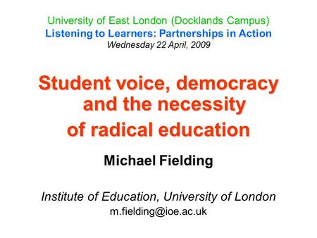 University of East London (Docklands Campus) Listening to Learners: Partnerships in Action Wednesday 22 April, 2009 Student voice, democracy and the necessity.