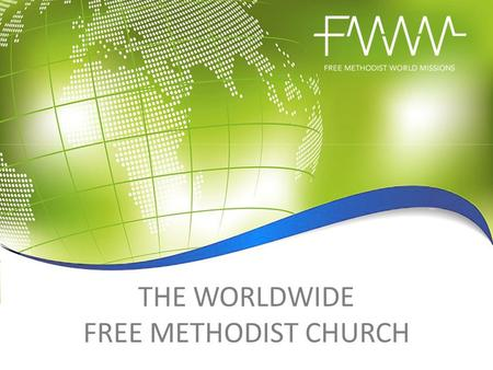 THE WORLDWIDE FREE METHODIST CHURCH. CONNECT WITH GOD'S HEART FOR THE WORLD The Free Methodist Church has ministry in at least 85 countries in six world.