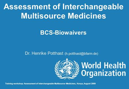Assessment of Interchangeable Multisource Medicines BCS-Biowaivers Dr. Henrike Potthast Training workshop: Assessment of Interchangeable.