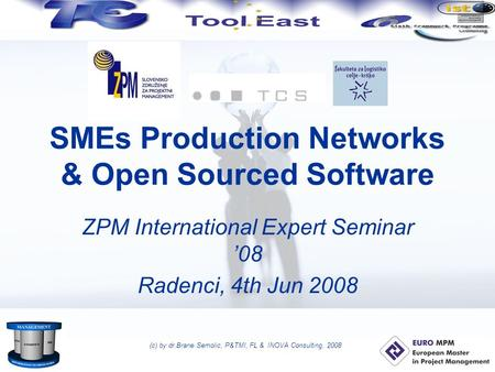 (c) by dr.Brane Semolic, P&TMI, FL & INOVA Consulting, 2008 SMEs Production Networks & Open Sourced Software ZPM International Expert Seminar '08 Radenci,