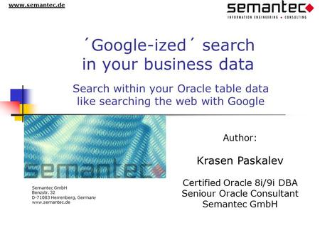 Www.semantec.de ´Google-ized´ search in your business data Author: Krasen Paskalev Certified Oracle 8i/9i DBA Seniour Oracle Consultant Semantec GmbH Benzstr.