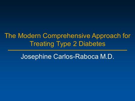 The Modern Comprehensive Approach for Treating Type 2 Diabetes Josephine Carlos-Raboca M.D.