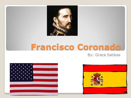 Francisco Coronado By: Grace Satikas. Where is Francisco from? Francisco Coronado is From Spain. He was born in Salamanca, Spain.