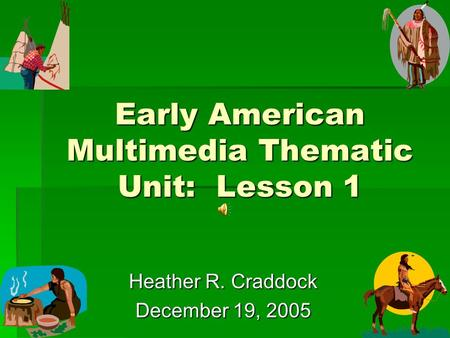 Early American Multimedia Thematic Unit: Lesson 1 Heather R. Craddock December 19, 2005.