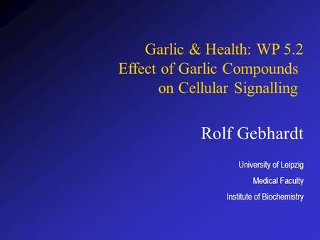 Rolf Gebhardt University of Leipzig Medical Faculty Institute of Biochemistry Garlic & Health: WP 5.2 Effect of Garlic Compounds on Cellular Signalling.