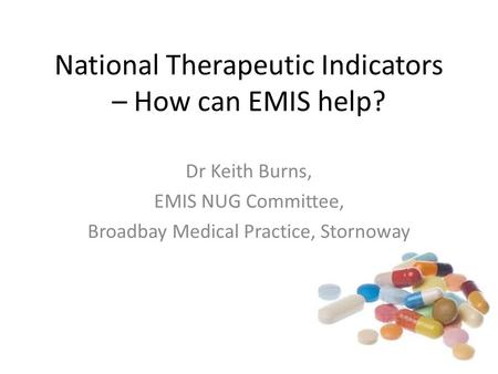 National Therapeutic Indicators – How can EMIS help? Dr Keith Burns, EMIS NUG Committee, Broadbay Medical Practice, Stornoway.